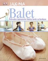 Jak na balet. Průvodce tajemstvím baletu krok za krokem