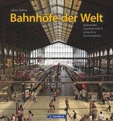 Bahnhöfe der Welt. Von den spektakulärsten Hauptbahnhöfen der Metropolen bis zu den erstaunlichsten Provinzstationen. Eine Bildr